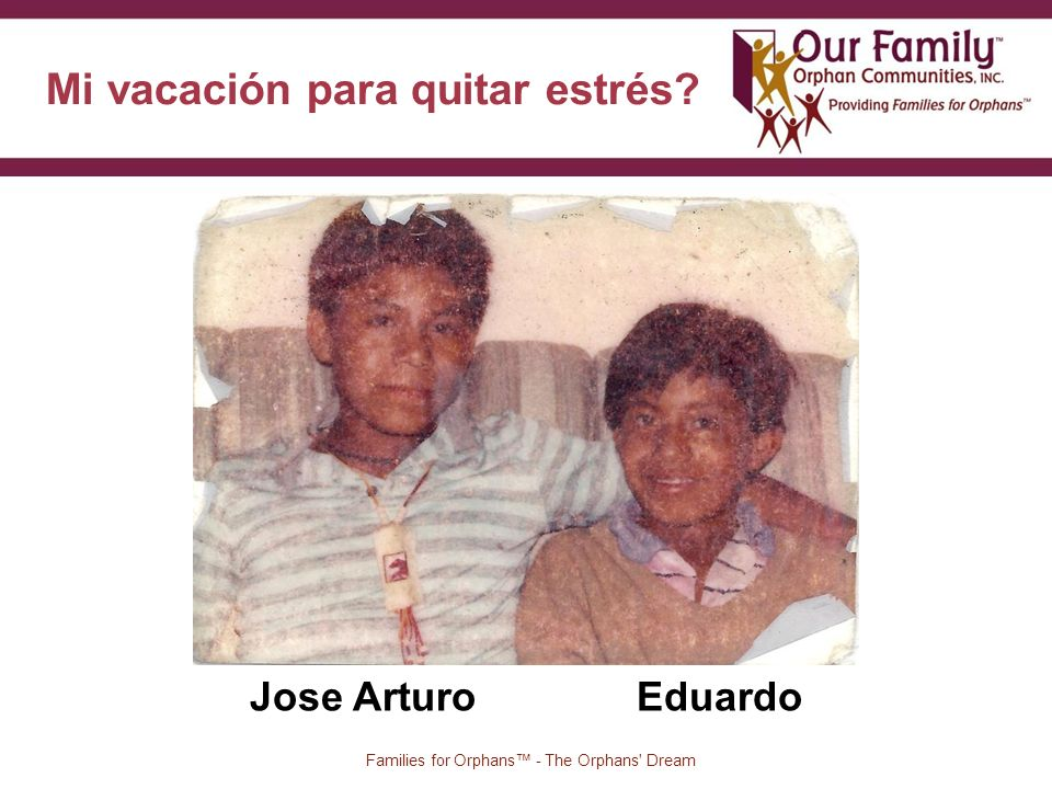 Mi vacación para quitar estrés? 2 Families for Orphans - The Orphans' Dream Jose Arturo Eduardo