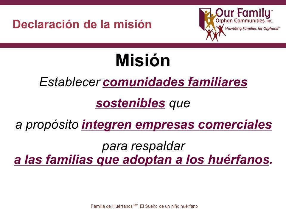 Misión 28 Declaración de la misión Familia de Huérfanos MR El Sueño de un niño huérfano Establecer comunidades familiares sostenibles que a propósito integren empresas comerciales para respaldar a las familias que adoptan a los huérfanos.