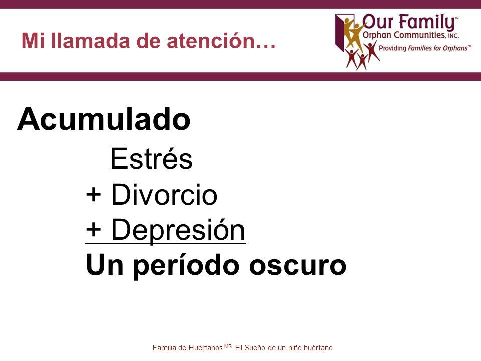 Mi llamada de atención… 57 Acumulado Familia de Huérfanos MR El Sueño de un niño huérfano Estrés + Divorcio + Depresión Un período oscuro