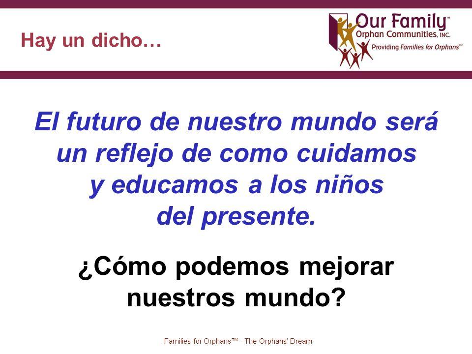 Hay un dicho… 8 Families for Orphans - The Orphans Dream El futuro de nuestro mundo será un reflejo de como cuidamos y educamos a los niños del presente.