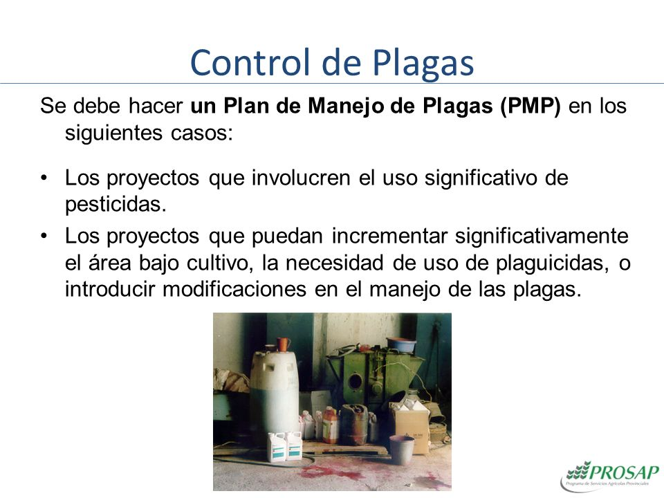 Control de Plagas Se debe hacer un Plan de Manejo de Plagas (PMP) en los siguientes casos: Los proyectos que involucren el uso significativo de pestic