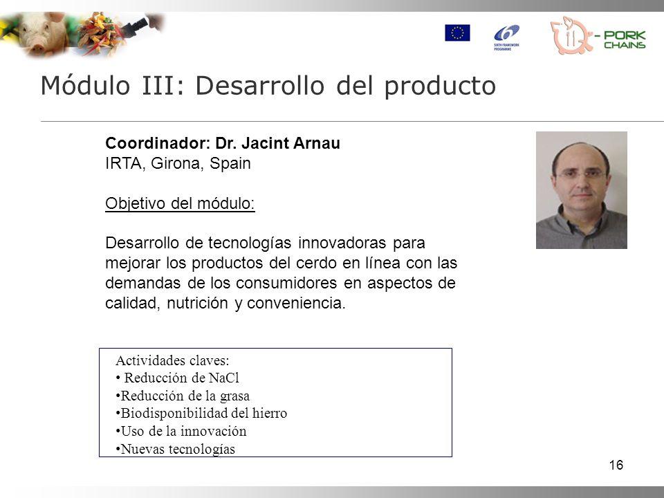 16 Módulo III: Desarrollo del producto Coordinador: Dr. Jacint Arnau IRTA, Girona, Spain Objetivo del módulo: Desarrollo de tecnologías innovadoras pa