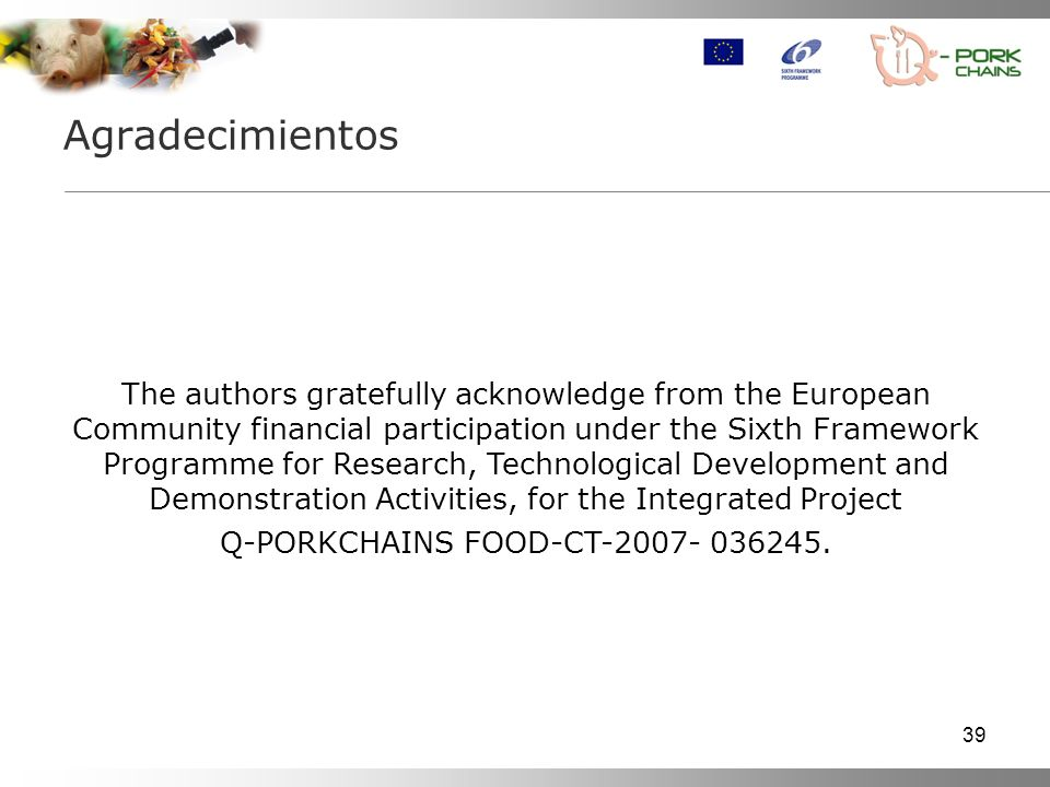 39 Agradecimientos The authors gratefully acknowledge from the European Community financial participation under the Sixth Framework Programme for Research, Technological Development and Demonstration Activities, for the Integrated Project Q-PORKCHAINS FOOD-CT-2007- 036245.