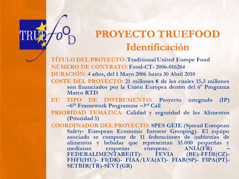 PROYECTO TRUEFOOD Identificación TÍTULO DEL PROYECTO: Traditional United Europe Food NÚMERO DE CONTRATO: Food-CT- 2006-016264 DURACIÓN: 4 años, del 1 Mayo 2006 hasta 30 Abril 2010 COSTE DEL PROYECTO: 21 millones de los cuales 15,5 millones son financiados por la Unión Europea dentro del 6º Programa Marco RTD EU TIPO DE INSTRUMENTO: Proyecto integrado (IP) –6 th Framework Programme –3 rd Call PRIORIDAD TEMÁTICA: Calidad y seguridad de los Alimentos (Prioridad 5) COORDINADOR DEL PROYECTO: SPES GEIE (Spread European Safety- European Economic Interest Grouping).