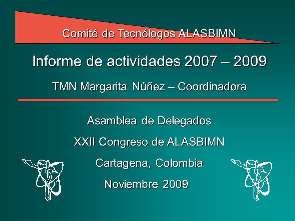 Comité de Tecnólogos ALASBIMN Informe de actividades 2007 – 2009 TMN Margarita Núñez – Coordinadora Asamblea de Delegados XXII Congreso de ALASBIMN Cartagena, Colombia Noviembre 2009