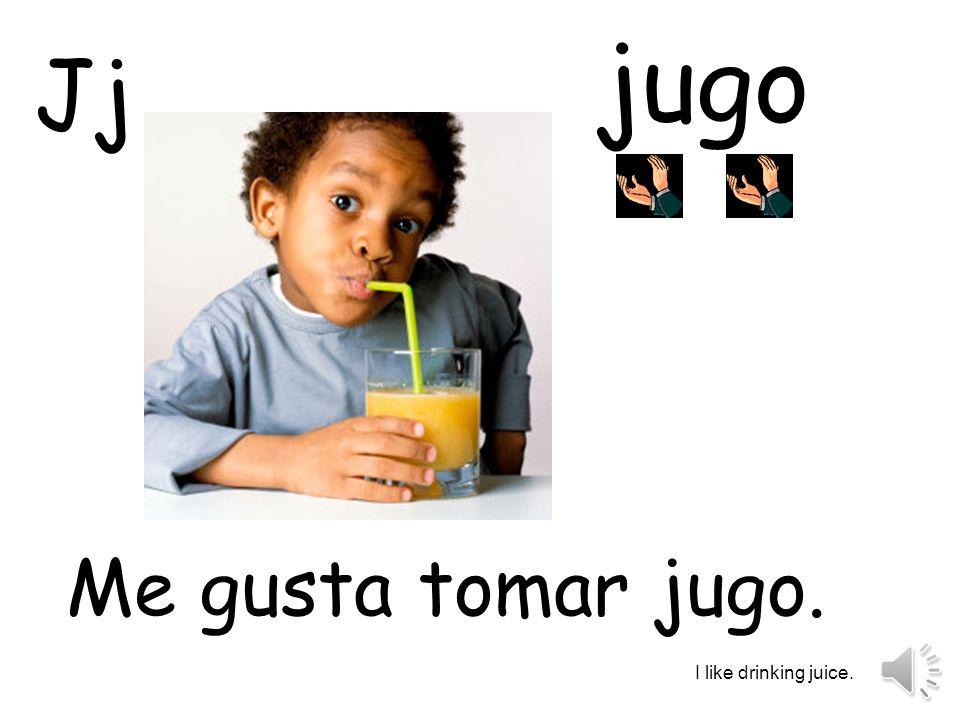 jugo Me gusta tomar jugo. I like drinking juice. Jj