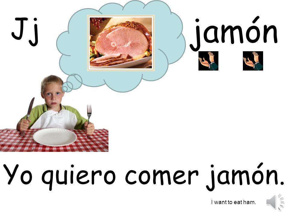 jamón Yo quiero comer jamón. I want to eat ham. Jj