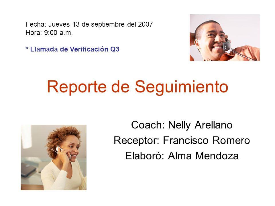 Reporte de Seguimiento Coach: Nelly Arellano Receptor: Francisco Romero Elaboró: Alma Mendoza Fecha: Jueves 13 de septiembre del 2007 Hora: 9:00 a.m.