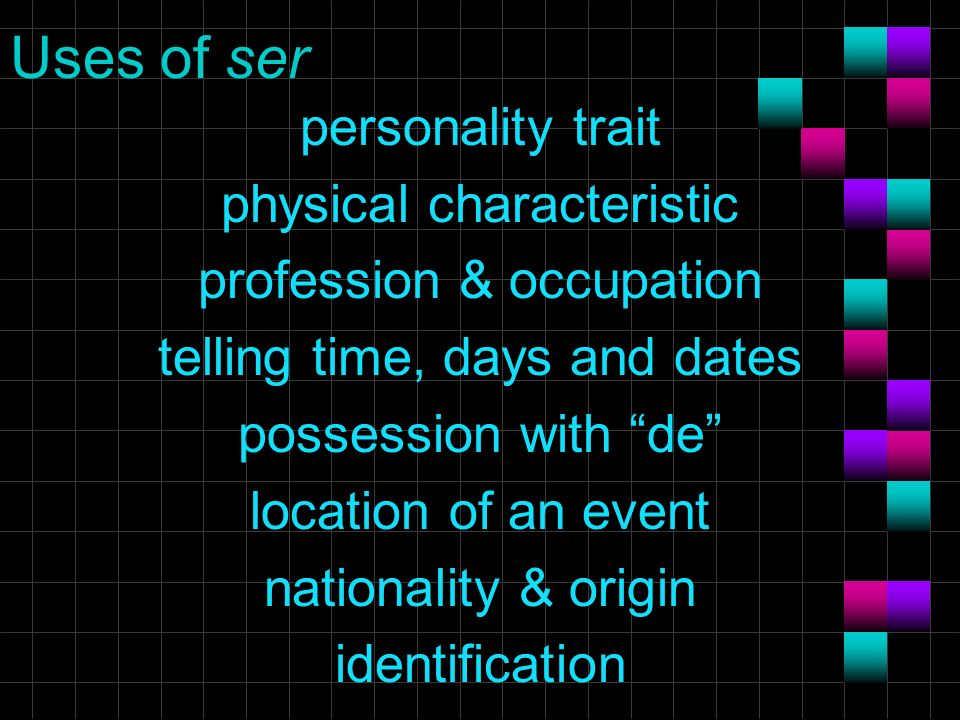 Uses of ser personality trait physical characteristic profession & occupation telling time, days and dates possession with de location of an event nationality & origin identification