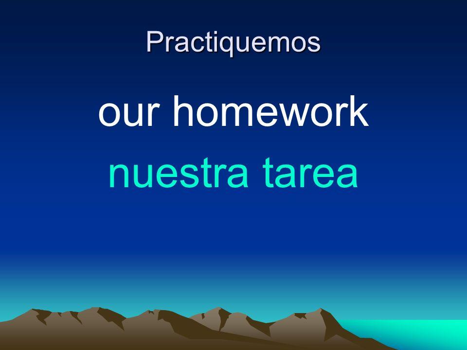 Practiquemos our homework nuestra tarea