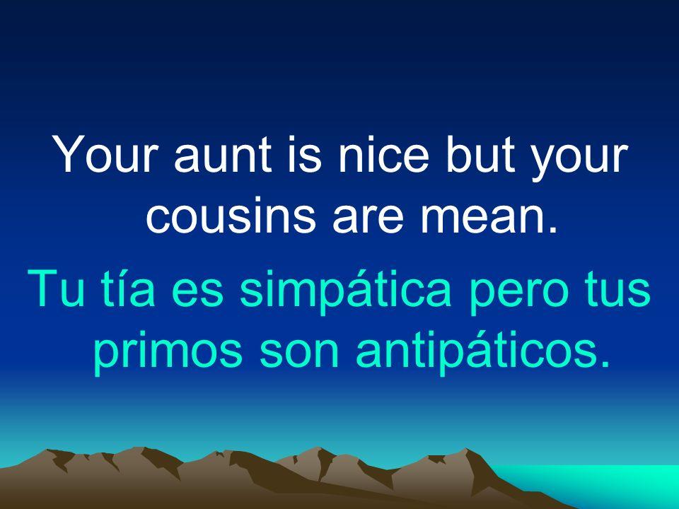 Your aunt is nice but your cousins are mean. Tu tía es simpática pero tus primos son antipáticos.