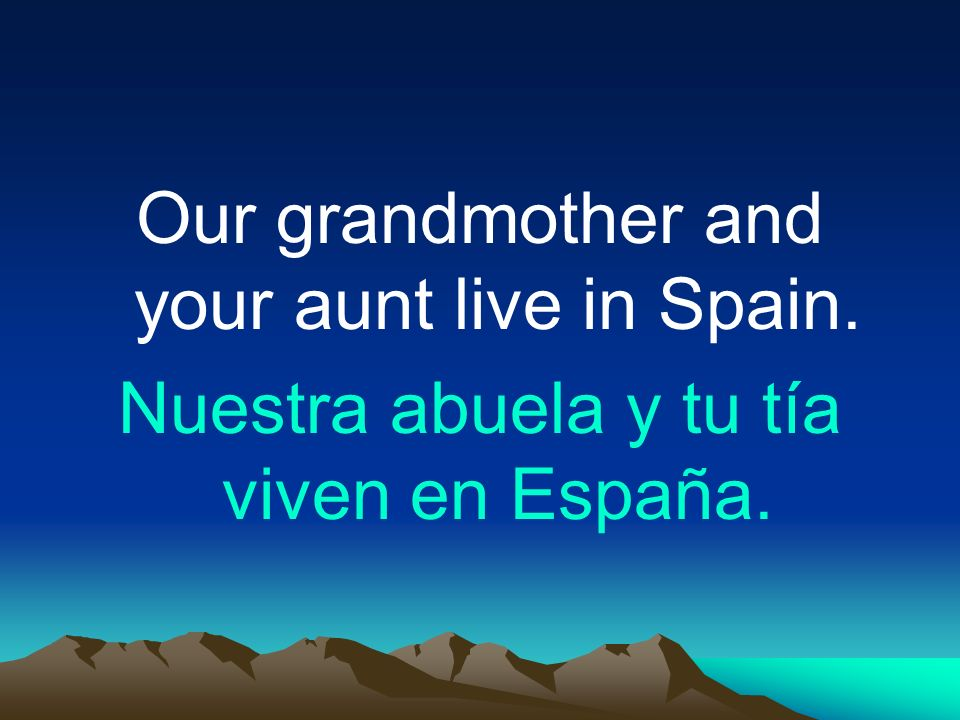 Our grandmother and your aunt live in Spain. Nuestra abuela y tu tía viven en España.
