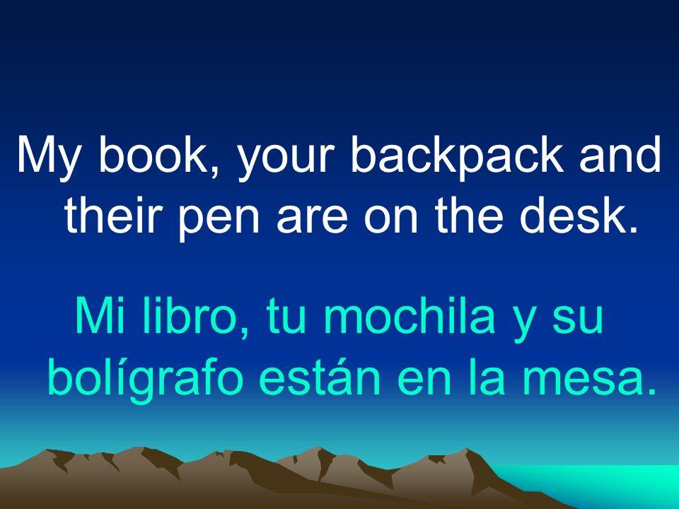 My book, your backpack and their pen are on the desk. Mi libro, tu mochila y su bolígrafo están en la mesa.
