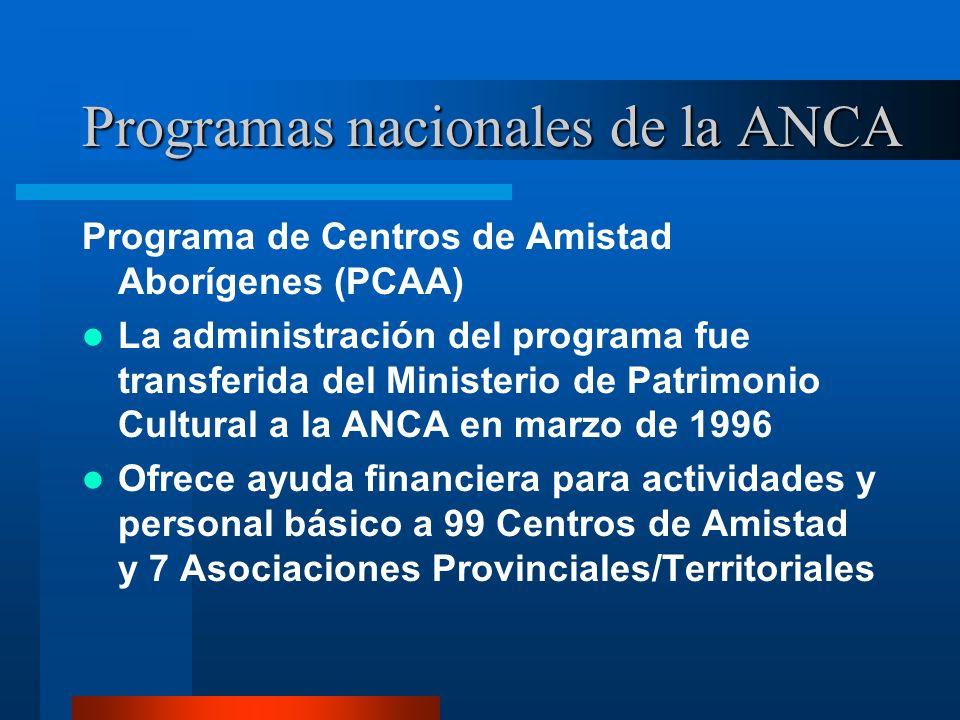 Programas nacionales de la ANCA Programa de Centros de Amistad Aborígenes (PCAA) La administración del programa fue transferida del Ministerio de Patrimonio Cultural a la ANCA en marzo de 1996 Ofrece ayuda financiera para actividades y personal básico a 99 Centros de Amistad y 7 Asociaciones Provinciales/Territoriales