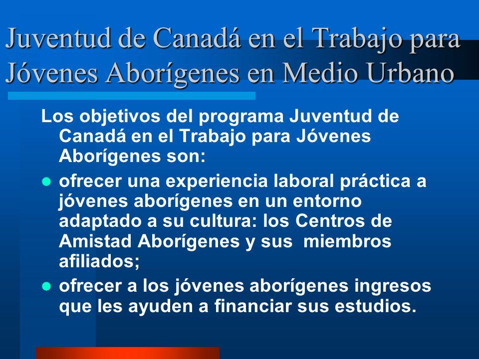 Juventud de Canadá en el Trabajo para Jóvenes Aborígenes en Medio Urbano Los objetivos del programa Juventud de Canadá en el Trabajo para Jóvenes Aborígenes son: ofrecer una experiencia laboral práctica a jóvenes aborígenes en un entorno adaptado a su cultura: los Centros de Amistad Aborígenes y sus miembros afiliados; ofrecer a los jóvenes aborígenes ingresos que les ayuden a financiar sus estudios.