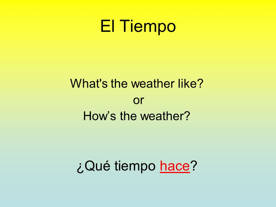El Tiempo What s the weather like? or Hows the weather? ¿Qué tiempo hace?