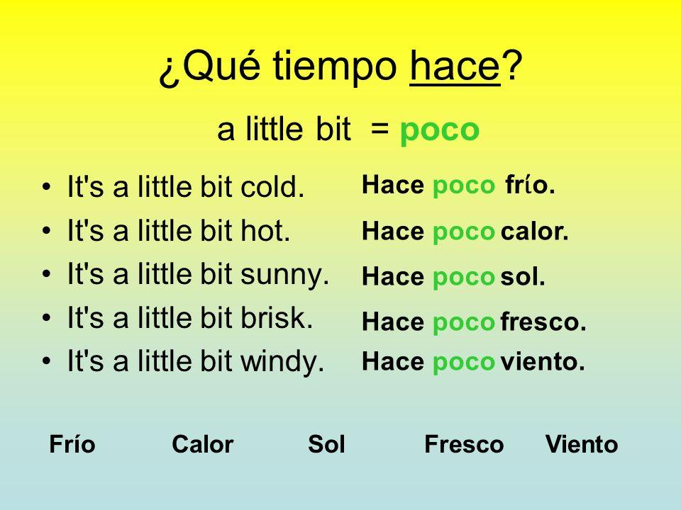 ¿Qué tiempo hace? It's very cold. It's very hot. It's very sunny. It's very brisk. It's very windy. very = mucho Frío Calor Sol Fresco Viento Hace muc