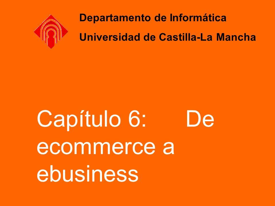 Capítulo 6: De ecommerce a ebusiness Departamento de Informática Universidad de Castilla-La Mancha