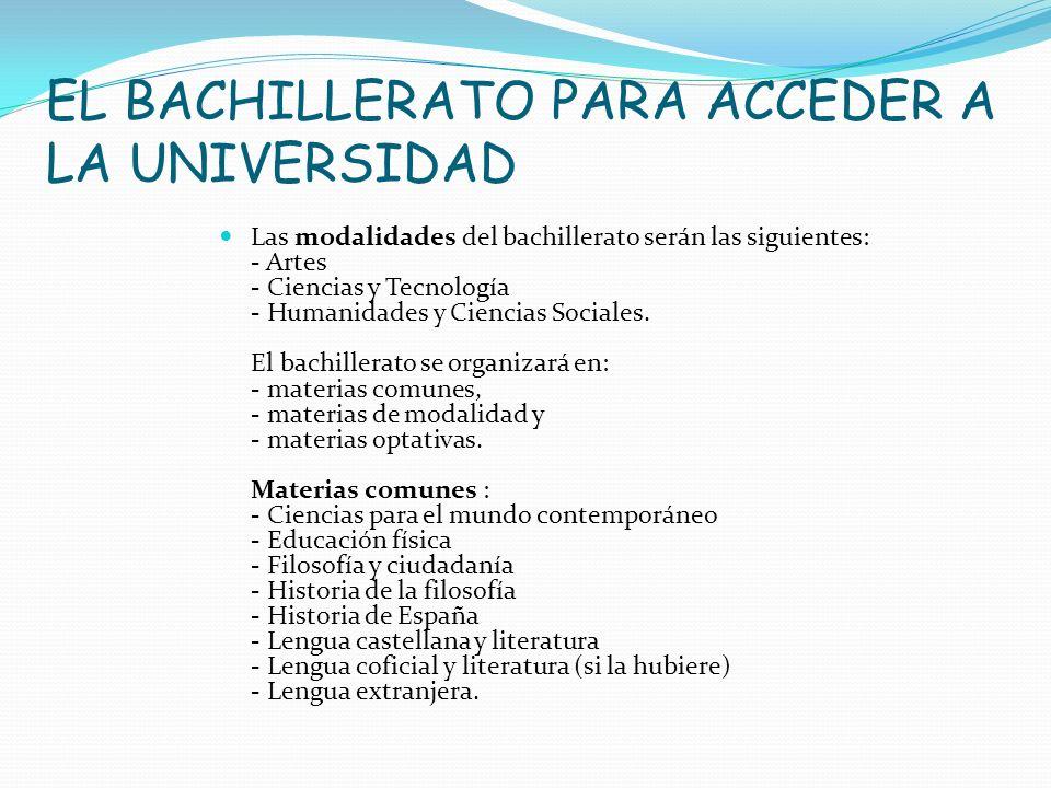 EL BACHILLERATO PARA ACCEDER A LA UNIVERSIDAD Las modalidades del bachillerato serán las siguientes: - Artes - Ciencias y Tecnología - Humanidades y C