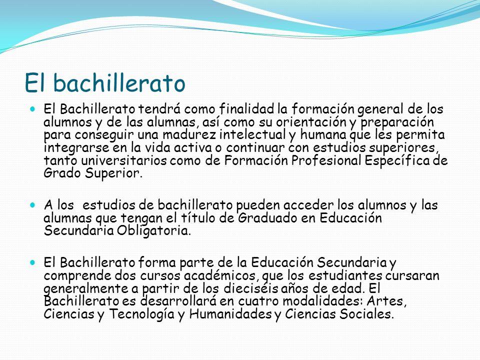 El bachillerato El Bachillerato tendrá como finalidad la formación general de los alumnos y de las alumnas, así como su orientación y preparación para
