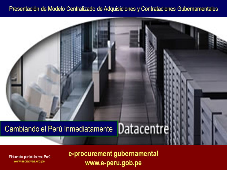 e-procurement gubernamental www.e-peru.gob.pe Presentación de Modelo Centralizado de Adquisiciones y Contrataciones Gubernamentales Cambiando el Perú