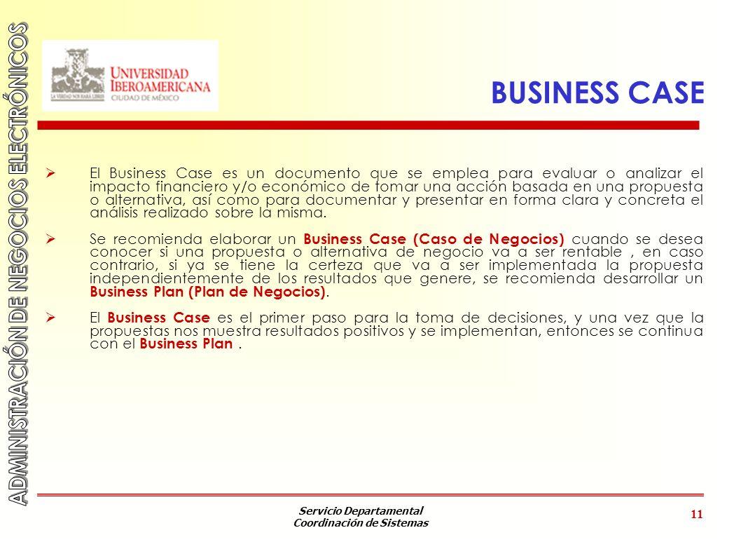 Servicio Departamental Coordinación de Sistemas 11 BUSINESS CASE El Business Case es un documento que se emplea para evaluar o analizar el impacto fin