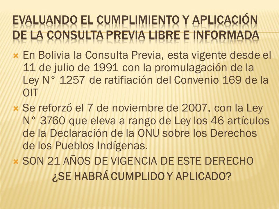 En Bolivia la Consulta Previa, esta vigente desde el 11 de julio de 1991 con la promulagación de la Ley N° 1257 de ratifiación del Convenio 169 de la OIT Se reforzó el 7 de noviembre de 2007, con la Ley N° 3760 que eleva a rango de Ley los 46 artículos de la Declaración de la ONU sobre los Derechos de los Pueblos Indígenas.