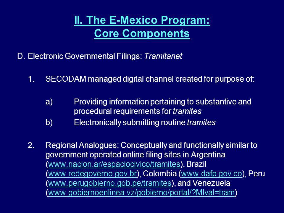 II. The E-Mexico Program: Core Components D.Electronic Governmental Filings: Tramitanet 1.SECODAM managed digital channel created for purpose of: a)Pr