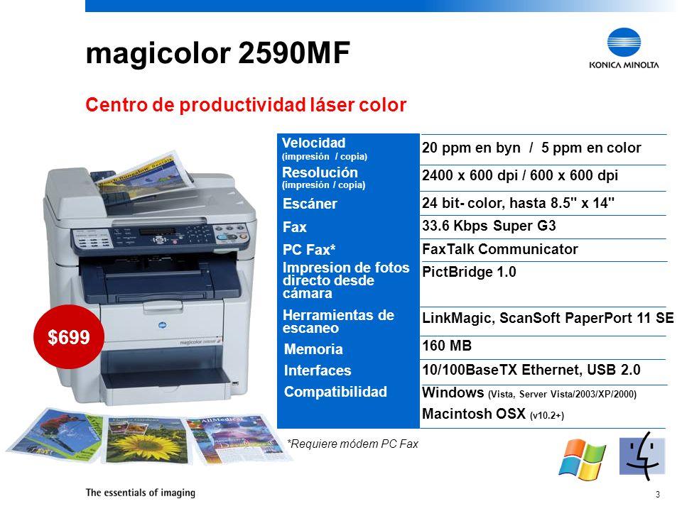 3 20 ppm en byn / 5 ppm en color 2400 x 600 dpi / 600 x 600 dpi 24 bit- color, hasta 8.5 x 14 33.6 Kbps Super G3 FaxTalk Communicator PictBridge 1.0 LinkMagic, ScanSoft PaperPort 11 SE 160 MB 10/100BaseTX Ethernet, USB 2.0 Windows (Vista, Server Vista/2003/XP/2000) Macintosh OSX (v10.2+) magicolor 2590MF Centro de productividad láser color Escáner Fax PC Fax* $699 *Requiere módem PC Fax Velocidad ( impresión / copia ) Resolución (impresión / copia) Impresion de fotos directo desde cámara Herramientas de escaneo Memoria Interfaces Compatibilidad