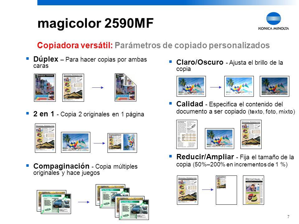 7 Claro/Oscuro - Ajusta el brillo de la copia Calidad - Especifica el contenido del documento a ser copiado (texto, foto, mixto) Reducir/Ampliar - Fija el tamaño de la copia (50%–200% en incrementos de 1 %) Dúplex – Para hacer copias por ambas caras 2 en 1 - Copia 2 originales en 1 página Compaginación - Copia múltiples originales y hace juegos Copiadora versátil: Parámetros de copiado personalizados magicolor 2590MF