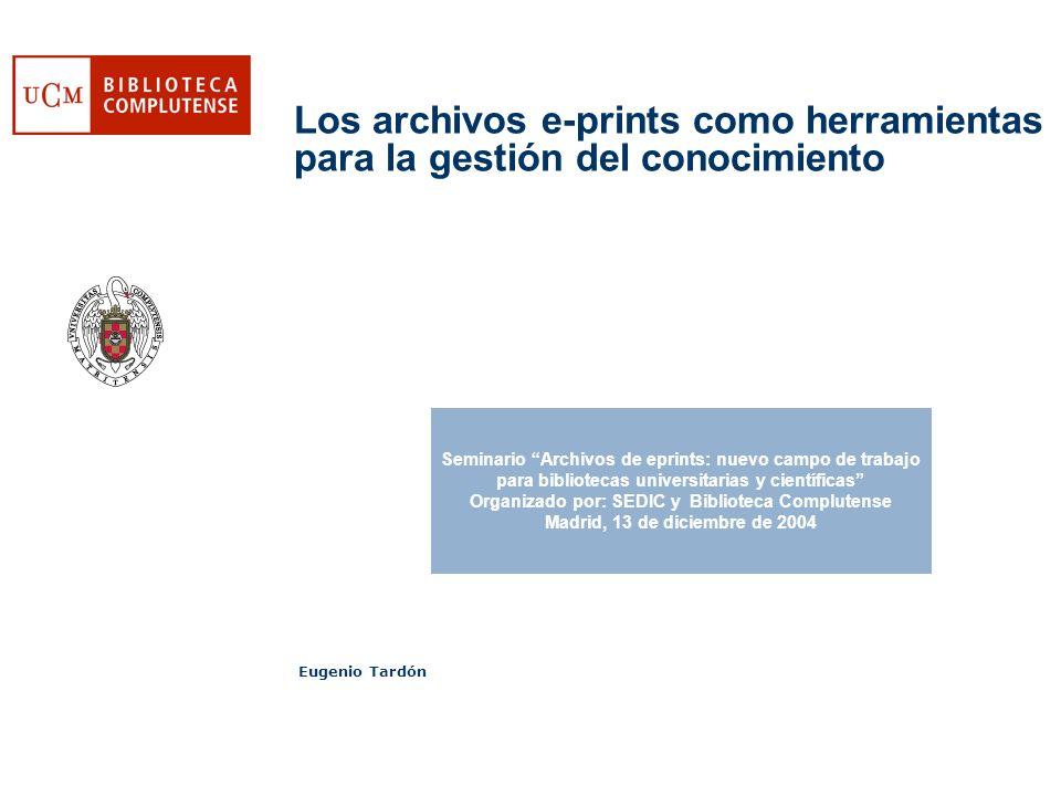 Los archivos e-prints como herramientas para la gestión del conocimiento Eugenio Tardón Seminario Archivos de eprints: nuevo campo de trabajo para bibliotecas universitarias y científicas Organizado por: SEDIC y Biblioteca Complutense Madrid, 13 de diciembre de 2004