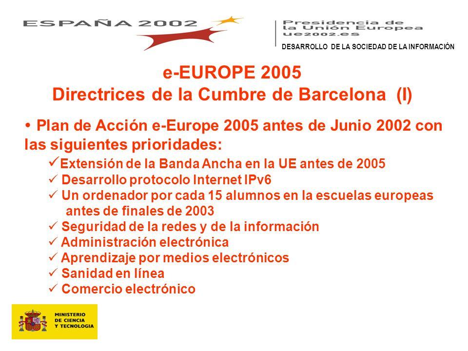 e-EUROPE 2005 Directrices de la Cumbre de Barcelona (I) Plan de Acción e-Europe 2005 antes de Junio 2002 con las siguientes prioridades: Extensión de la Banda Ancha en la UE antes de 2005 Desarrollo protocolo Internet IPv6 Un ordenador por cada 15 alumnos en la escuelas europeas antes de finales de 2003 Seguridad de la redes y de la información Administración electrónica Aprendizaje por medios electrónicos Sanidad en línea Comercio electrónico DESARROLLO DE LA SOCIEDAD DE LA INFORMACIÓN