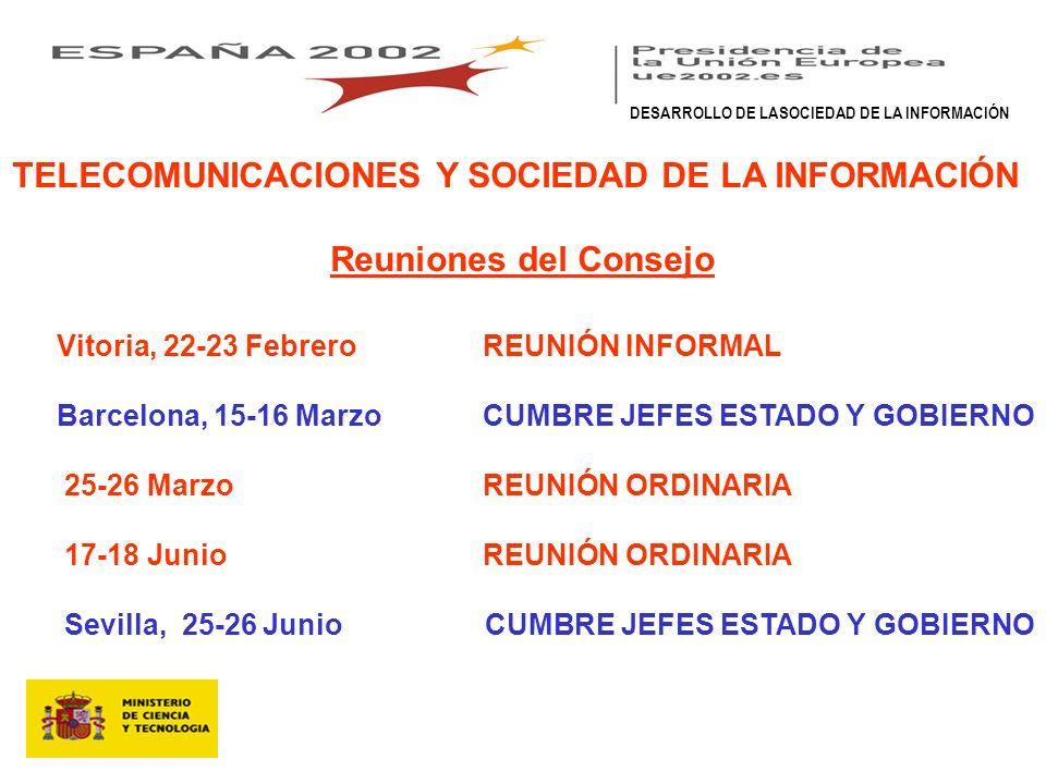 TELECOMUNICACIONES Y SOCIEDAD DE LA INFORMACIÓN Reuniones del Consejo Vitoria, 22-23 Febrero REUNIÓN INFORMAL Barcelona, 15-16 Marzo CUMBRE JEFES ESTADO Y GOBIERNO 25-26 Marzo REUNIÓN ORDINARIA 17-18 Junio REUNIÓN ORDINARIA Sevilla, 25-26 Junio CUMBRE JEFES ESTADO Y GOBIERNO DESARROLLO DE LASOCIEDAD DE LA INFORMACIÓN