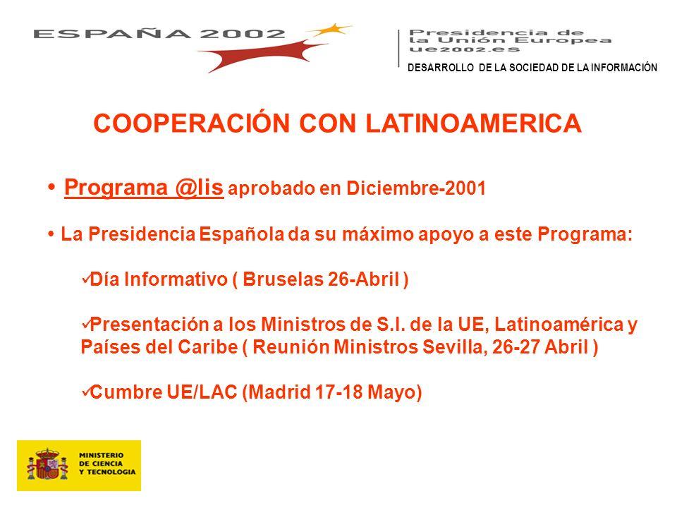 COOPERACIÓN CON LATINOAMERICA Programa @lis aprobado en Diciembre-2001 La Presidencia Española da su máximo apoyo a este Programa: Día Informativo ( Bruselas 26-Abril ) Presentación a los Ministros de S.I.