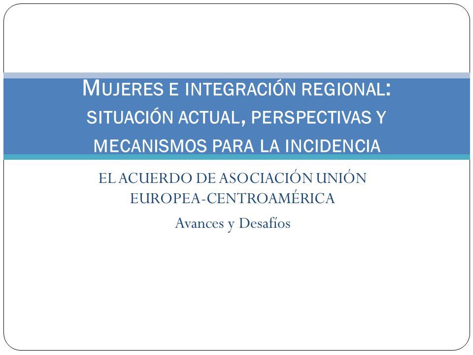 EL ACUERDO DE ASOCIACIÓN UNIÓN EUROPEA-CENTROAMÉRICA Avances y Desafíos M UJERES E INTEGRACIÓN REGIONAL : SITUACIÓN ACTUAL, PERSPECTIVAS Y MECANISMOS
