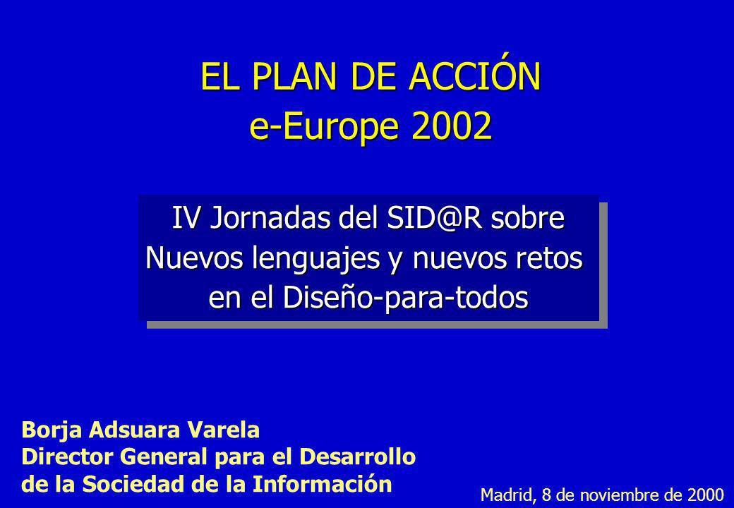 EL PLAN DE ACCIÓN e-Europe 2002 IV Jornadas del SID@R sobre Nuevos lenguajes y nuevos retos en el Diseño-para-todos Borja Adsuara Varela Director Gene