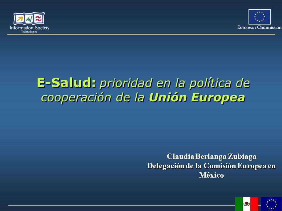 E-Salud: prioridad en la política de cooperación de la Unión Europea Claudia Berlanga Zubiaga Delegación de la Comisión Europea en México