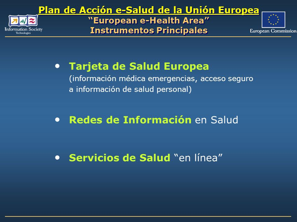 Plan de Acción e-Salud de la Unión Europea European e-Health Area Instrumentos Principales Tarjeta de Salud Europea (información médica emergencias, a