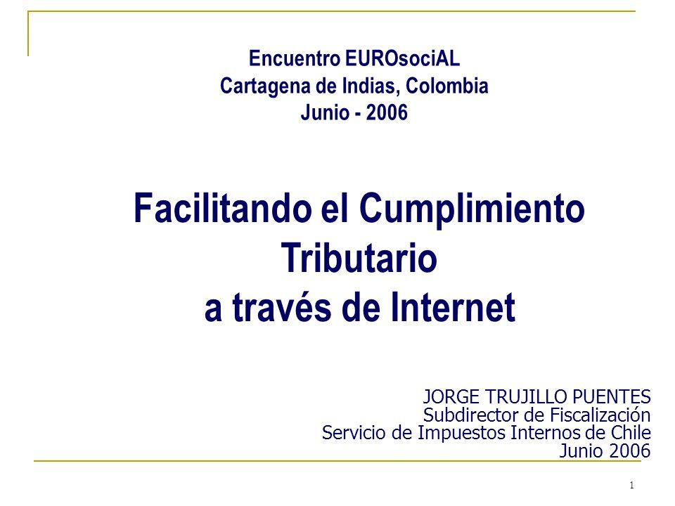 1 Facilitando el Cumplimiento Tributario a través de Internet JORGE TRUJILLO PUENTES Subdirector de Fiscalización Servicio de Impuestos Internos de Chile Junio 2006 Encuentro EUROsociAL Cartagena de Indias, Colombia Junio - 2006