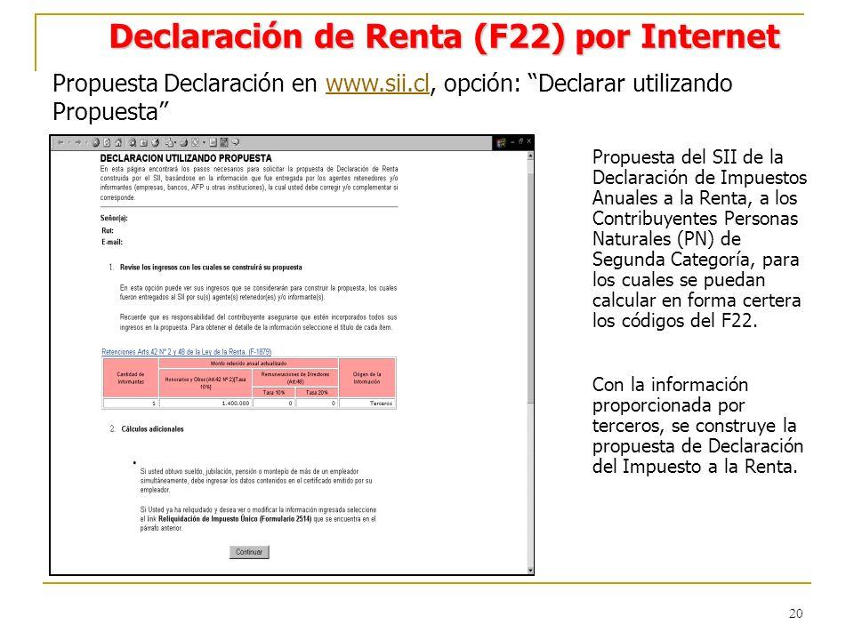 20 Declaración de Renta (F22) por Internet Propuesta Declaración en www.sii.cl, opción: Declarar utilizando Propuestawww.sii.cl Propuesta del SII de la Declaración de Impuestos Anuales a la Renta, a los Contribuyentes Personas Naturales (PN) de Segunda Categoría, para los cuales se puedan calcular en forma certera los códigos del F22.