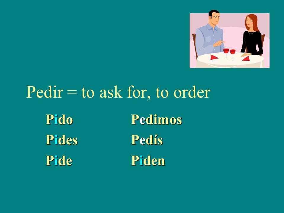 Pedir = to ask for, to order PidoPedimos PidesPedís PidePiden