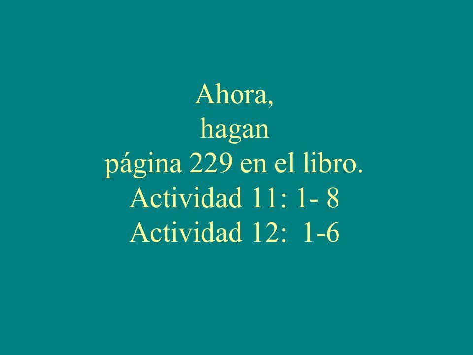 Ahora, hagan página 229 en el libro. Actividad 11: 1- 8 Actividad 12: 1-6
