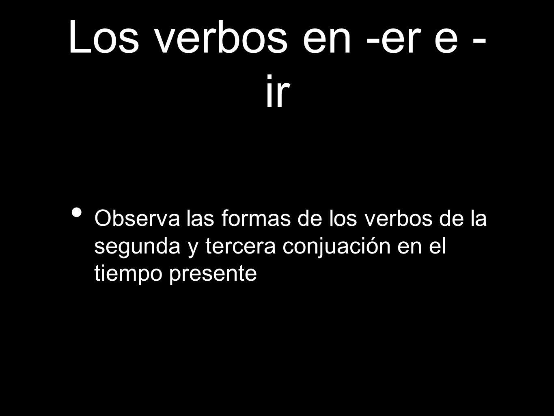 Los verbos en -er e - ir Observa las formas de los verbos de la segunda y tercera conjuación en el tiempo presente