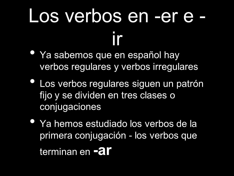 Los verbos en -er e - ir Ya sabemos que en español hay verbos regulares y verbos irregulares Los verbos regulares siguen un patrón fijo y se dividen en tres clases o conjugaciones Ya hemos estudiado los verbos de la primera conjugación - los verbos que terminan en -ar
