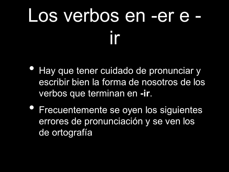 Los verbos en -er e - ir Hay que tener cuidado de pronunciar y escribir bien la forma de nosotros de los verbos que terminan en -ir. Frecuentemente se