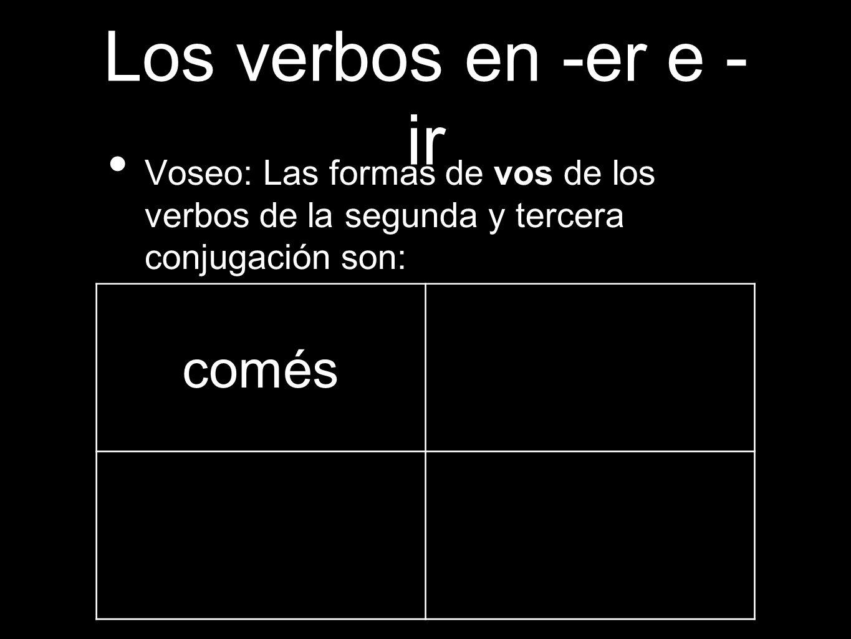 Los verbos en -er e - ir Voseo: Las formas de vos de los verbos de la segunda y tercera conjugación son: comés
