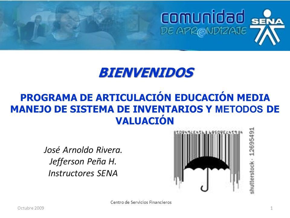 BIENVENIDOS BIENVENIDOS PROGRAMA DE ARTICULACIÓN EDUCACIÓN MEDIA MANEJO DE SISTEMA DE INVENTARIOS Y METODOS DE VALUACIÓN Octubre 20091 Centro de Servi