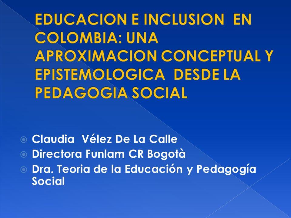 Claudia Vélez De La Calle Directora Funlam CR Bogotà Dra. Teoria de la Educación y Pedagogía Social