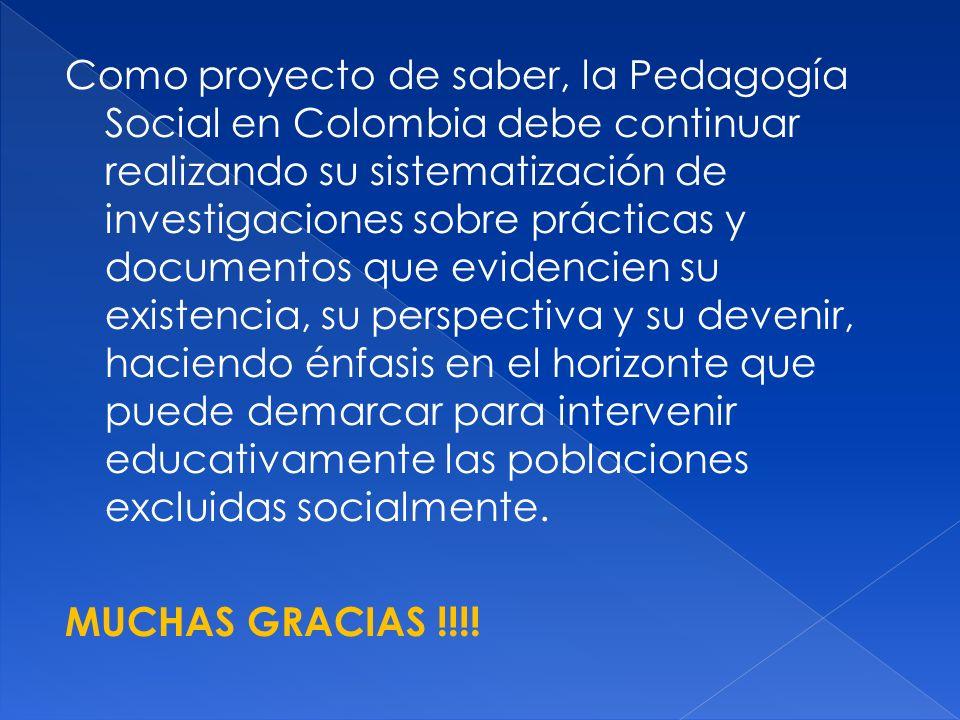 Como proyecto de saber, la Pedagogía Social en Colombia debe continuar realizando su sistematización de investigaciones sobre prácticas y documentos q