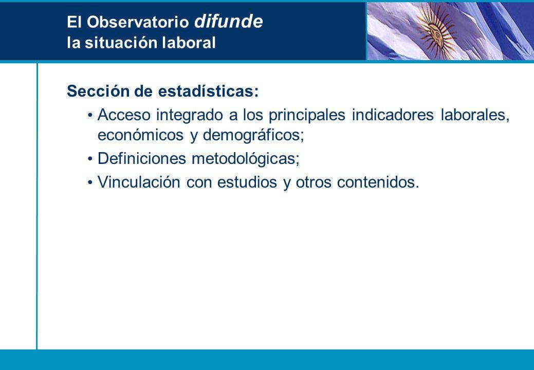 El Observatorio difunde la situación laboral Sección de estadísticas: Acceso integrado a los principales indicadores laborales, económicos y demográfi